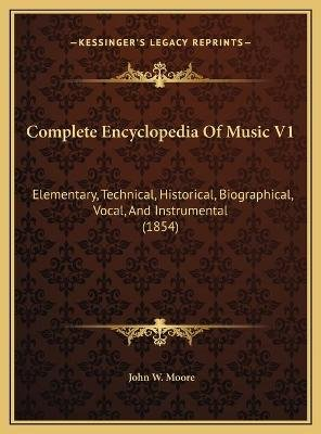 Complete Encyclopedia of Music V1 Complete Encyclopedia of Music V1 - Elementary, Technical, Historical, Biographical, Vocal,...
