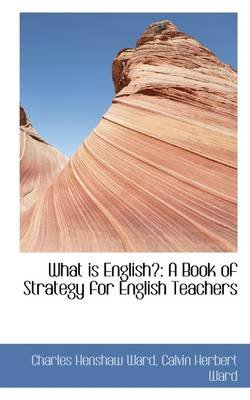 What Is English? - A Book of Strategy for English Teachers (Hardcover): Charles Henshaw Ward