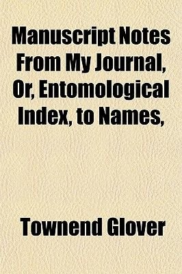 Manuscript Notes from My Journal, Or, Entomological Index, to Names, (Paperback): Townend Glover