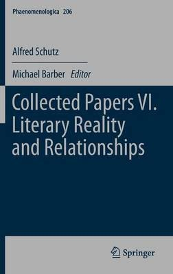 Collected Papers VI. Literary Reality and Relationships (Hardcover, 2012): Alfred Schutz