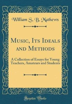 Music, Its Ideals and Methods - A Collection of Essays for Young Teachers, Amateurs and Students (Classic Reprint) (Hardcover):...
