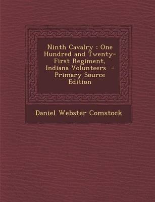 Ninth Cavalry - One Hundred and Twenty-First Regiment, Indiana Volunteers - Primary Source Edition (Paperback): Daniel Webster...