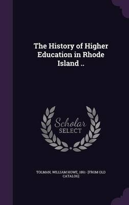 The History of Higher Education in Rhode Island .. (Hardcover): William Howe Tolman