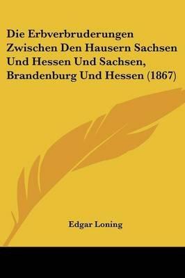 Die Erbverbruderungen Zwischen Den Hausern Sachsen Und Hessen Und Sachsen, Brandenburg Und Hessen (1867) (English, German,...