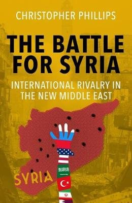 The Battle for Syria - International Rivalry in the New Middle East (Hardcover): Christopher Phillips