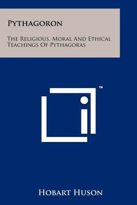 Pythagoron - The Religious, Moral and Ethical Teachings of Pythagoras (Paperback): Hobart Huson