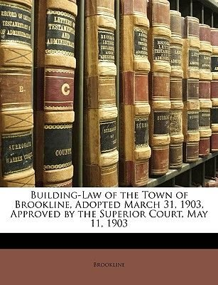 Building-Law of the Town of Brookline, Adopted March 31, 1903, Approved by the Superior Court, May 11, 1903 (Paperback):...