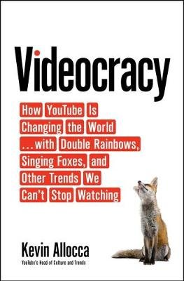 Videocracy - How YouTube Is Changing the World . . . with Double Rainbows, Singing Foxes, and Other Trends We Can't Stop...