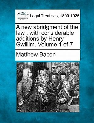 A New Abridgment of the Law - With Considerable Additions by Henry Gwillim. Volume 1 of 7 (Paperback): Matthew Bacon