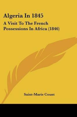 Algeria in 1845 - A Visit to the French Possessions in Africa (1846) (Paperback): Count Saint-Marie Count, Saint-Marie Count