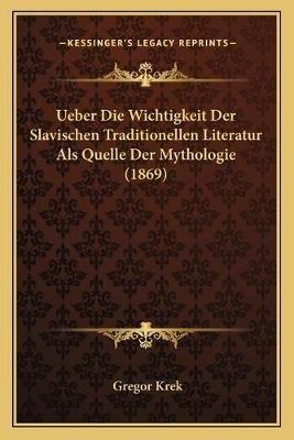 Ueber Die Wichtigkeit Der Slavischen Traditionellen Literatur ALS Quelle Der Mythologie (1869) (German, Paperback): Gregor Krek