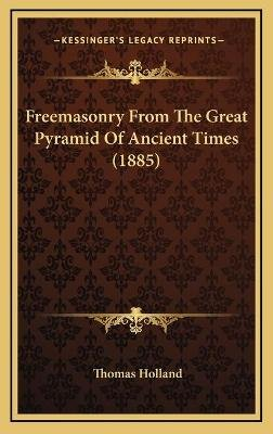 Freemasonry From The Great Pyramid Of Ancient Times (1885) (Hardcover): Thomas Holland