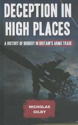 Deception in High Places - A History of Bribery in Britain's Arms Trade (Hardcover): Nicholas Gilby