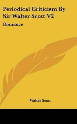 Periodical Criticism by Sir Walter Scott V2 - Romance (Hardcover): Walter Scott