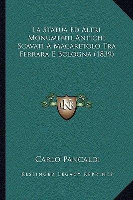 La Statua Ed Altri Monumenti Antichi Scavati a Macaretolo Tra Ferrara E Bologna (1839) (Italian, Paperback): Carlo Pancaldi