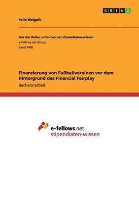 Finanzierung Von Fussballvereinen VOR Dem Hintergrund Des Financial Fairplay (German, Paperback): Felix Weigelt
