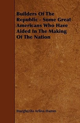 Builders Of The Republic - Some Great Americans Who Have Aided In The Making Of The Nation (Paperback): Margherita Arlina Hamm