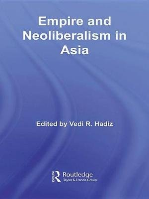 Empire and Neoliberalism in Asia (Electronic book text): Vedi R Hadiz