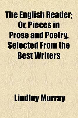 The English Reader; Or, Pieces in Prose and Poetry, Selected from the Best Writers ... (Paperback): Lindley Murray