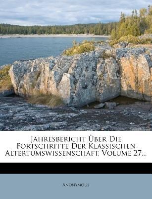 Jahresbericht Uber Die Fortschritte Der Klassischen Altertumswissenschaft, Volume 27... (English, German, Paperback): Anonymous