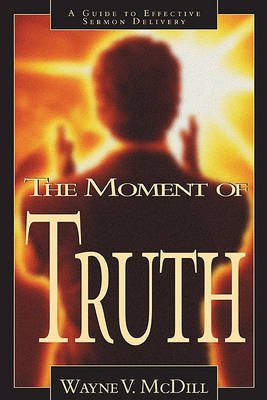 Moment of Truth - A Guide to Effective Sermon Delivery (Paperback): Wayne V. Mcdill