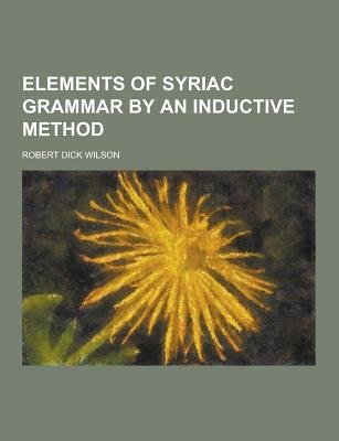 Elements of Syriac Grammar by an Inductive Method (Paperback): Robert Dick Wilson