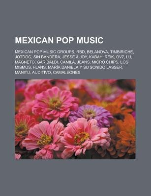 Mexican Pop Music - Mexican Pop Music Groups, Rbd, Belanova, Timbiriche, Jotdog, Sin Bandera, Jesse & Joy, Kabah, Reik, Ov7,...