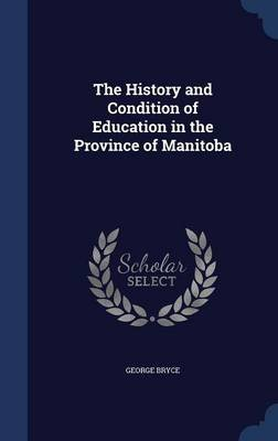 The History and Condition of Education in the Province of Manitoba (Hardcover): George Bryce