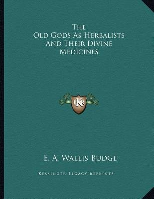 The Old Gods as Herbalists and Their Divine Medicines (Paperback): E. A. Wallis Budge