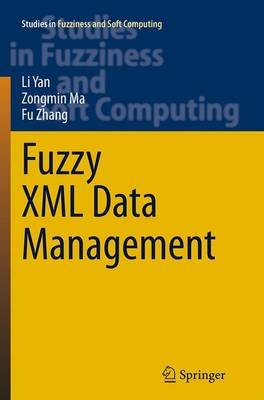 Fuzzy XML Data Management (Paperback, Softcover reprint of the original 1st ed. 2014): Li Yan, Fu Zhang