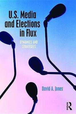 U.S. Media and Elections in Flux - Dynamics and Strategies (Electronic book text): David A Jones