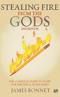 Stealing Fire from the Gods - The Complete Guide to Story for Writers and Filmmakers (Electronic book text): James Bonnet