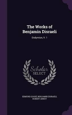 The Works of Benjamin Disraeli - Endymion, V. 1 (Hardcover): Edmund Gosse, Benjamin Disraeli, Robert Arnot