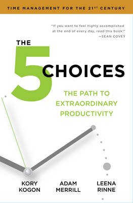 The 5 Choices - The Path to Extraordinary Productivity (Paperback): Kory Kogon, Adam Merrill, Leena Rinne