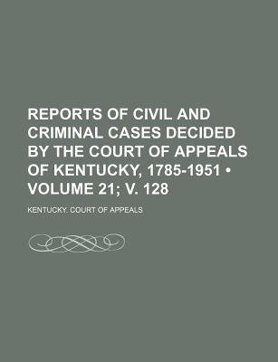Reports of Civil and Criminal Cases Decided by the Court of Appeals of Kentucky, 1785-1951 (Volume 21; V. 128) (Paperback):...