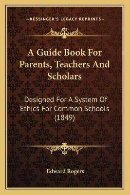 A Guide Book For Parents, Teachers And Scholars - Designed For A System Of Ethics For Common Schools (1849) (Paperback): Edward...