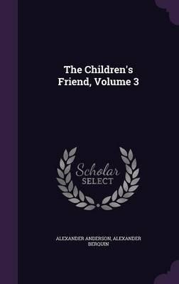 The Children's Friend, Volume 3 (Hardcover): Alexander Anderson, Alexander Berquin