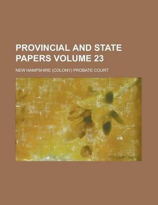 Provincial and State Papers Volume 23 (Paperback): Us Government, New Hampshire Probate Court