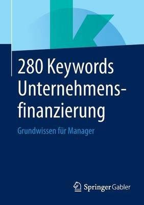 280 Keywords Unternehmensfinanzierung - Grundwissen Fur Manager (German, Paperback): Springer Fachmedien Wiesbaden