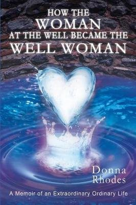 How the Woman at the Well Became the Well Woman - A Memoir of an Extraordinary Ordinary Life (Paperback): Donna Rhodes