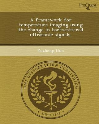 A Framework for Temperature Imaging Using the Change in Backscattered Ultrasonic Signals (Paperback): Yuzheng Guo