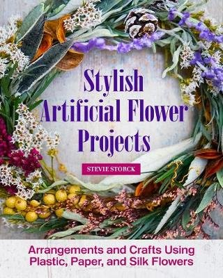 Stylish Artificial Flower Projects - Arrangements and Crafts Using Plastic, Paper, and Silk Flowers (Paperback): Stevie Storck