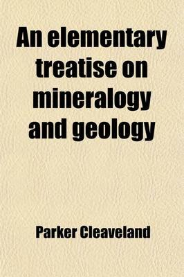 An Elementary Treatise on Mineralogy and Geology; Being an Introduction to the Study of These Sciences, and Designed for the...