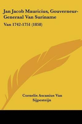 Jan Jacob Mauricius, Gouverneur-Generaal Van Suriname - Van 1742-1751 (1858) (Chinese, Dutch, English, Paperback): Cornelis...