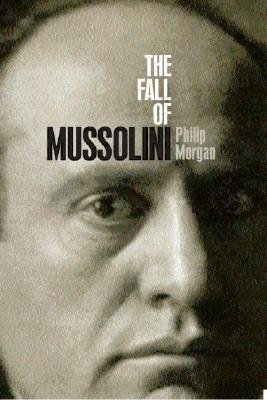 The Fall of Mussolini - Italy, the Italians, and the Second World War (Hardcover): Philip Morgan