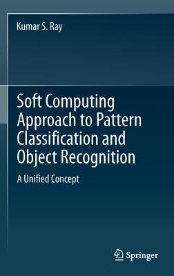 Soft Computing Approach to Pattern Classification and Object Recognition (Hardcover, 2012 ed.): Kumar S. Ray