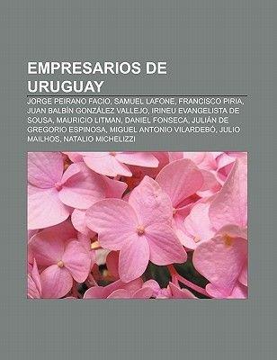 Empresarios de Uruguay - Jorge Peirano Facio, Samuel Lafone, Francisco Piria, Juan Balbin Gonzalez Vallejo, Irineu Evangelista...