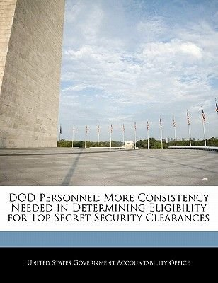 Dod Personnel - More Consistency Needed in Determining Eligibility for Top Secret Security Clearances (Paperback): United...