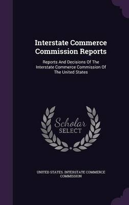 Interstate Commerce Commission Reports - Reports and Decisions of the Interstate Commerce Commission of the United States...
