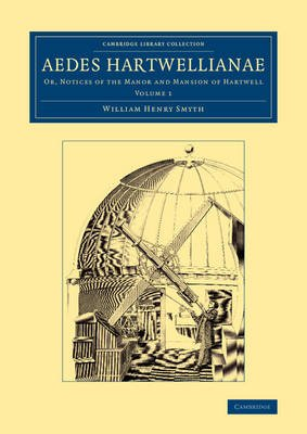 Aedes Hartwellianae, Volume 1 - Or, Notices of the Manor and Mansion of Hartwell (Paperback): William Henry Smyth